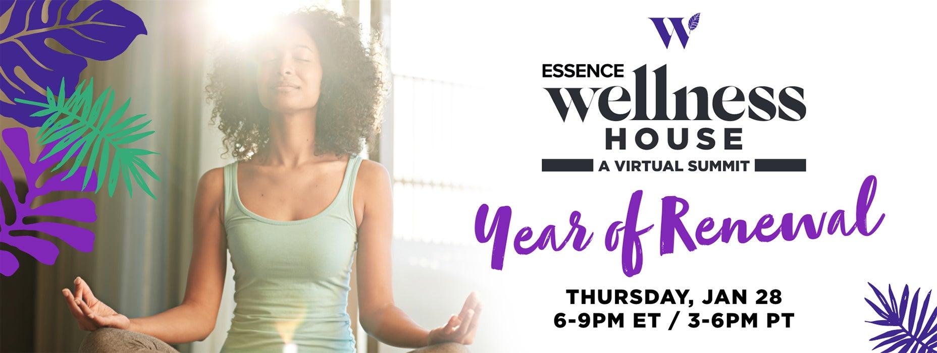 Essence Wellness House A Virtual Summit: Year of Renewal, Thursday january 28 6p-9p ET 3p-6p PT